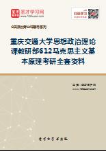 2018年重庆交通大学思想政治理论课教研部612马克思主义基本原理考研全套资料