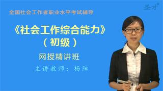 2019年社会工作者《社会工作综合能力(初级)》网授精讲班【教材精讲+真题串讲】