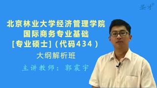 2018年北京林业大学经济管理学院434国际商务专业基础[专业硕士]大纲解析班(大纲精讲+考研真题串讲)