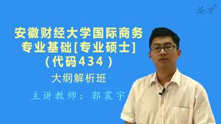 2021年安徽财经大学434国际商务专业基础[专业硕士]大纲解析班(大纲精讲+考研真题串讲)