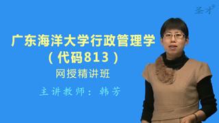 2017年广东海洋大学管理学院813行政管理学网授精讲班【教材精讲+考研真题串讲】