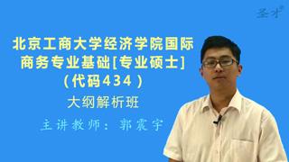 2018年北京工商大学国际商务硕士434国际商务专业基础[专业硕士]大纲解析班(大纲精讲+考研真题串讲)
