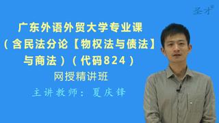 2021年广东外语外贸大学824专业课(含民法分论【物权法与债法】与商法)网授精讲班【教材精讲+考研真题串讲】