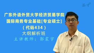 2018年广东外语外贸大学经济贸易学院434国际商务专业基础[专业硕士]大纲解析班(大纲精讲+考研真题串讲)