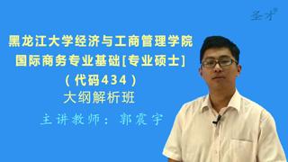 2018年黑龙江大学经济与工商管理学院434国际商务专业基础[专业硕士]大纲解析班(大纲精讲+考研真题串讲)
