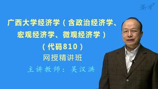 2018年广西大学810经济学(含政治经济学、宏观经济学、微观经济学)网授精讲班(教材精讲+考研真题串讲)