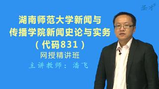 2019年湖南师范大学新闻与传播学院831新闻史论与实务网授精讲班【教材精讲+考研真题串讲】