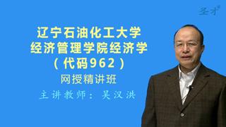 2021年辽宁石油化工大学经济管理学院《962经济学》网授精讲班(教材精讲+考研真题串讲)