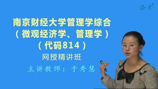 2018年南京财经大学814管理学综合(微观经济学、管理学)网授精讲班(教材精讲+考研真题串讲)