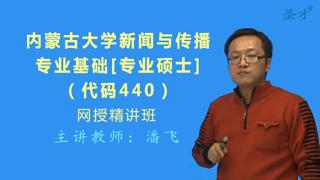 2019年内蒙古大学440新闻与传播专业基础[专业硕士]网授精讲班【教材精讲+考研真题串讲】