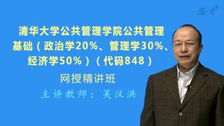 2021年清华大学公共管理学院《848公共管理基础(政治学20%、管理学30%、经济学50%)》网授精讲班(教材精讲+考研真题串讲)