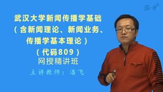 2018年武汉大学809新闻传播学基础(含新闻理论、新闻业务、传播学基本理论)网授精讲班【教材精讲+考研真题串讲】