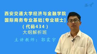 2018年西安交通大学经济与金融学院434国际商务专业基础[专业硕士]大纲解析班(大纲精讲+考研真题串讲)