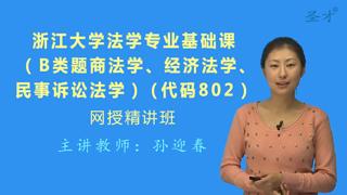 2018年浙江大学802法学专业基础课(B类题<商法学、经济法学、民事诉讼法学>)网授精讲班【教材精讲+考研真题串讲】
