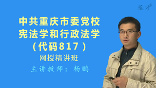 2021年中共重庆市委党校817宪法学和行政法学网授精讲班【教材精讲+考研真题串讲】