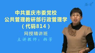 2021年中共重庆市委党校公共管理教研部《814行政管理学》网授精讲班【教材精讲+考研真题串讲】