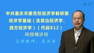 2021年中共重庆市委党校经济学教研部《812经济学基础(含政治经济学、西方经济学)》网授精讲班(教材精讲+考研真题串讲)
