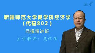 2019年新疆师范大学商学院802经济学网授精讲班(教材精讲+考研真题串讲)