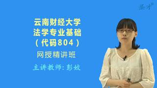 2018年云南财经大学804法学专业基础网授精讲班【教材精讲+考研真题串讲】