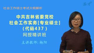 2021年中共吉林省委党校《437社会工作实务》[专业硕士]网授精讲班【大纲精讲】