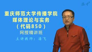 2021年重庆师范大学传媒学院850媒体理论与实务网授精讲班【教材精讲+考研真题串讲】