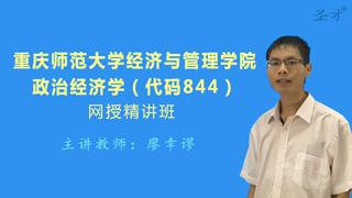 2021年重庆师范大学经济与管理学院《844政治经济学》网授精讲班(教材精讲+考研真题串讲)