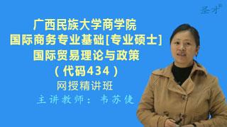 2021年广西民族大学商学院《434国际商务专业基础[国际贸易理论与政策部分]》网授精讲班【教材精讲+考研真题串讲】