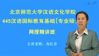 2019年北京师范大学汉语文化学院445汉语国际教育基础[专业硕士]网授精讲班【教材精讲+考研真题串讲】