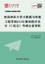 2018年西南林业大学计算机与信息学院833计算机程序设计(C语言)考研全套资料