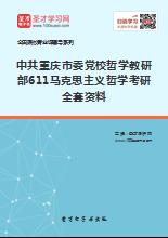 2021年中共重庆市委党校哲学教研部611马克思主义哲学考研全套资料