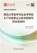 2021年西北大学哲学与社会学学院627马克思主义哲学原理考研全套资料