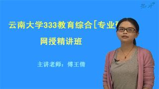 2019年云南大学333教育综合[专业硕士]网授精讲班【教材精讲+考研真题串讲】