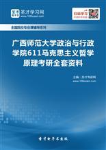 2019年广西师范大学政治与行政学院611马克思主义哲学原理考研全套资料