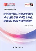 2018年北京航空航天大学新媒体艺术与设计学院996艺术专业基础知识综合考研全套资料