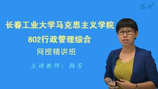 2021年长春工业大学马克思主义学院802行政管理综合网授精讲班【教材精讲+考研真题串讲】