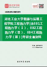 2020年河北工业大学能源与环境工程学院工程热力学[含831工程热力学(Ⅰ)、832工程热力学(Ⅱ)、834工程热力学(Ⅲ)]考研全套资料