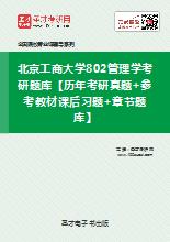 2021年北京工商大学802管理学考研题库【历年考研真题+参考教材课后习题+章节题库】