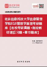 2018年北京信息科技大学信息管理学院818管理学原理考研题库【名校考研真题+指定教材课后习题+章节题库】