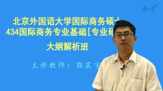 2018年北京外国语大学国际商务硕士434国际商务专业基础[专业硕士]大纲解析班(大纲精讲+考研真题串讲)