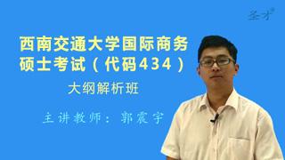 2018年西南交通大学国际商务硕士434国际商务专业基础[专业硕士]大纲解析班(大纲精讲+考研真题串讲)