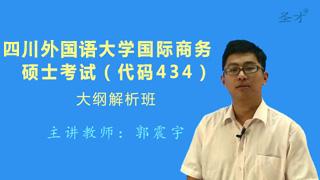 2018年四川外国语大学国际商务硕士434国际商务专业基础[专业硕士]大纲解析班(大纲精讲+考研真题串讲)