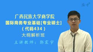 2021年广西民族大学商学院《434国际商务专业基础》[专业硕士]大纲解析班(大纲精讲+考研真题串讲)