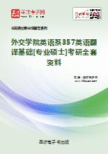 2018年外交学院英语系357英语翻译基础[专业硕士]考研全套资料