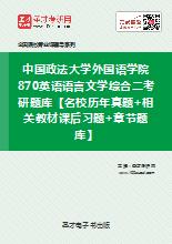 2020年中国政法大学外国语学院870英语语言文学综合二考研题库【名校历年真题+相关教材课后习题+章节题库】