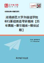 2019年河南师范大学外国语学院631基础英语考研题库【历年真题+章节题库+模拟试题】