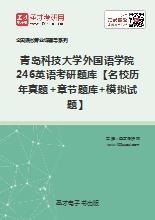 2020年青岛科技大学外国语学院246英语考研题库【名校历年真题+章节题库+模拟试题】