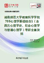 2019年湖南师范大学教育科学学院705心理学基础综合1(含西方心理学史、社会心理学与普通心理学)考研全套资料