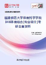 2019年福建师范大学体育科学学院346体育综合[专业硕士]考研全套资料