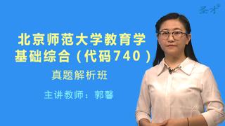 北京师范大学740教育学基础综合真题解析班(网授)