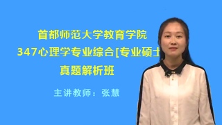 首都师范大学教育学院347心理学专业综合[专业硕士]真题解析班(网授)